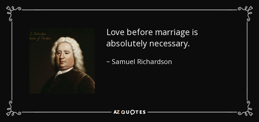 Love before marriage is absolutely necessary. - Samuel Richardson
