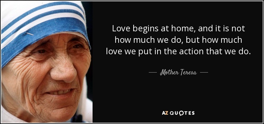 Love begins at home, and it is not how much we do, but how much love we put in the action that we do. - Mother Teresa