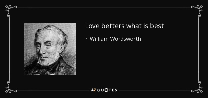 Love betters what is best - William Wordsworth