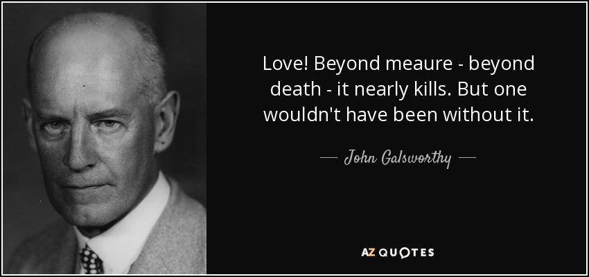 Love! Beyond meaure - beyond death - it nearly kills. But one wouldn't have been without it. - John Galsworthy