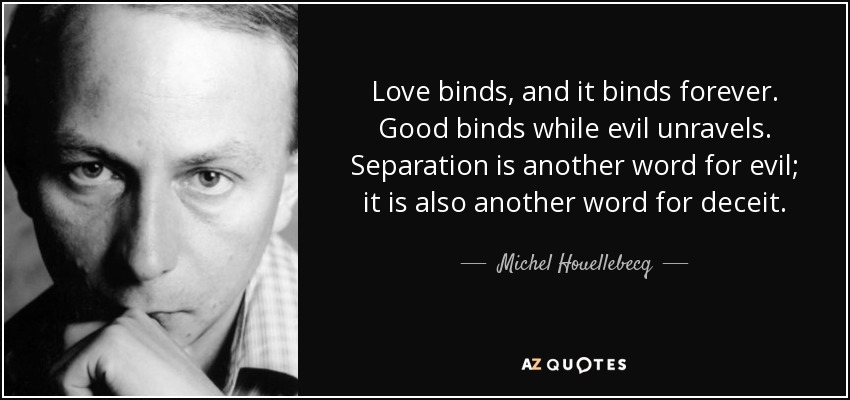 Love binds, and it binds forever. Good binds while evil unravels. Separation is another word for evil; it is also another word for deceit. - Michel Houellebecq