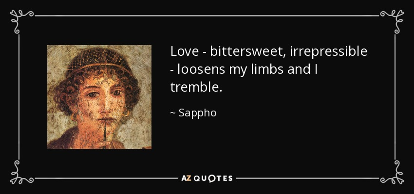 Love - bittersweet, irrepressible - loosens my limbs and I tremble. - Sappho