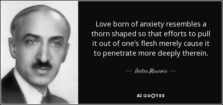Love born of anxiety resembles a thorn shaped so that efforts to pull it out of one's flesh merely cause it to penetrate more deeply therein. - Andre Maurois