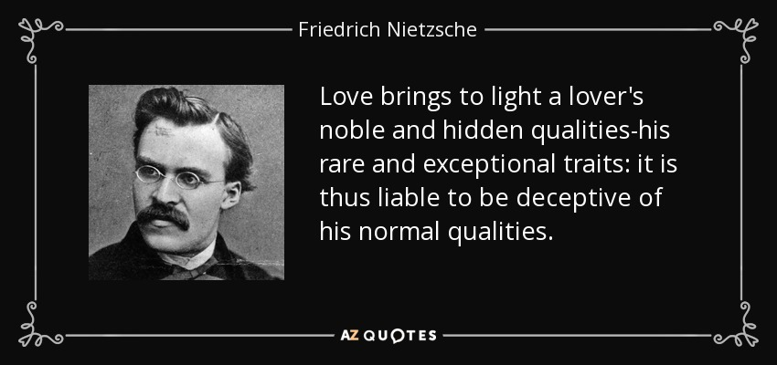 Love brings to light a lover's noble and hidden qualities-his rare and exceptional traits: it is thus liable to be deceptive of his normal qualities. - Friedrich Nietzsche