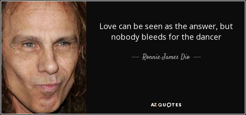 Love can be seen as the answer, but nobody bleeds for the dancer - Ronnie James Dio