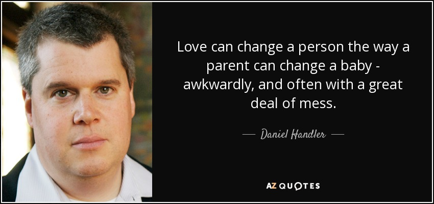 Love can change a person the way a parent can change a baby- awkwardly, and often with a great deal of mess. - Daniel Handler