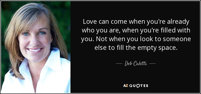 Love can come when you're already who you are, when you're filled with you. Not when you look to someone else to fill the empty space. - Deb Caletti