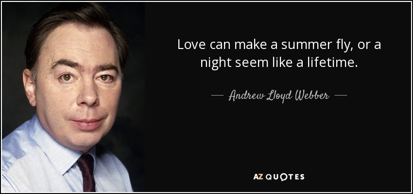 Love can make a summer fly, or a night seem like a lifetime. - Andrew Lloyd Webber