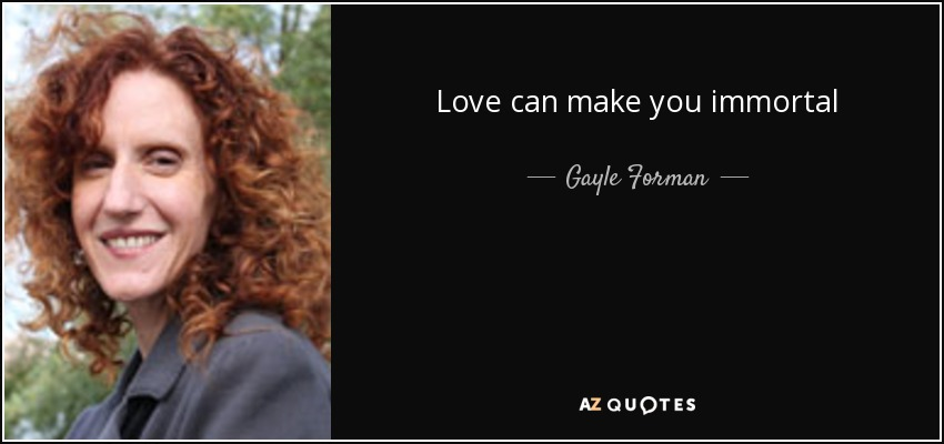 Love can make you immortal - Gayle Forman