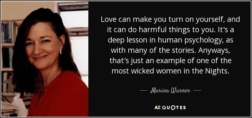 Love can make you turn on yourself, and it can do harmful things to you. It's a deep lesson in human psychology, as with many of the stories. Anyways, that's just an example of one of the most wicked women in the Nights. - Marina Warner