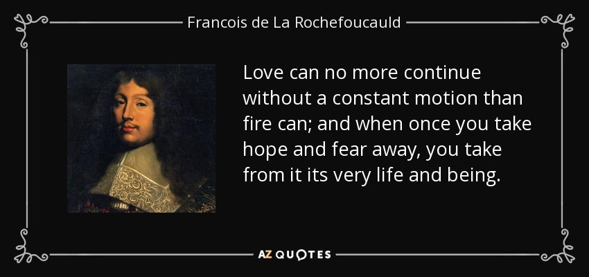 Love can no more continue without a constant motion than fire can; and when once you take hope and fear away, you take from it its very life and being. - Francois de La Rochefoucauld