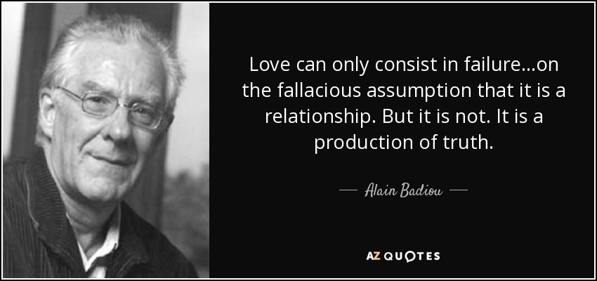 Love can only consist in failure...on the fallacious assumption that it is a relationship. But it is not. It is a production of truth. - Alain Badiou