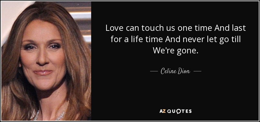 Love can touch us one time And last for a life time And never let go till We're gone. - Celine Dion