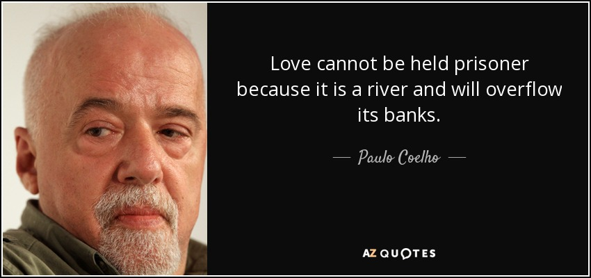 Love cannot be held prisoner because it is a river and will overflow its banks. - Paulo Coelho