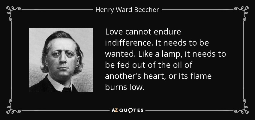Love cannot endure indifference. It needs to be wanted. Like a lamp, it needs to be fed out of the oil of another's heart, or its flame burns low. - Henry Ward Beecher