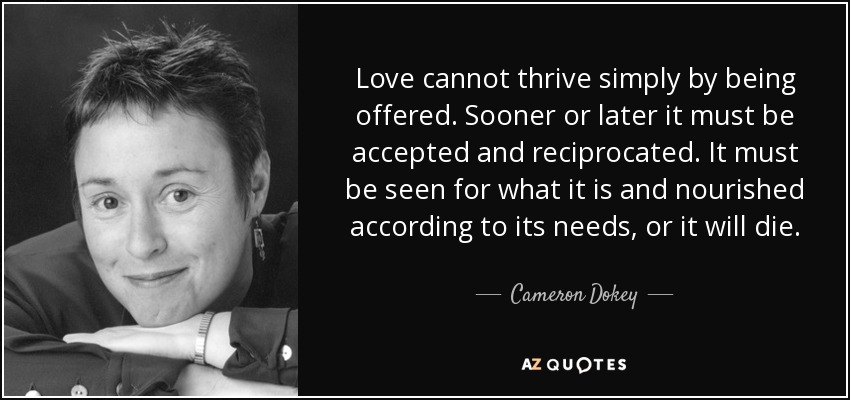 Love cannot thrive simply by being offered. Sooner or later it must be accepted and reciprocated. It must be seen for what it is and nourished according to its needs, or it will die. - Cameron Dokey