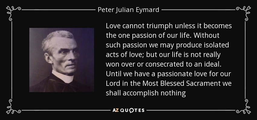 Love cannot triumph unless it becomes the one passion of our life. Without such passion we may produce isolated acts of love; but our life is not really won over or consecrated to an ideal. Until we have a passionate love for our Lord in the Most Blessed Sacrament we shall accomplish nothing - Peter Julian Eymard