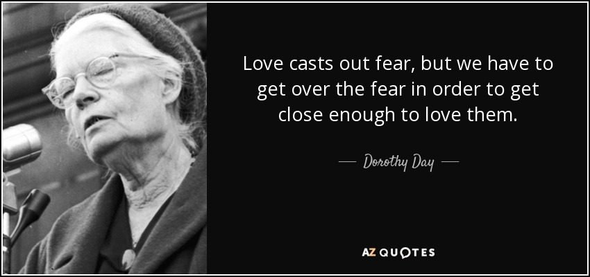 Love casts out fear, but we have to get over the fear in order to get close enough to love them. - Dorothy Day