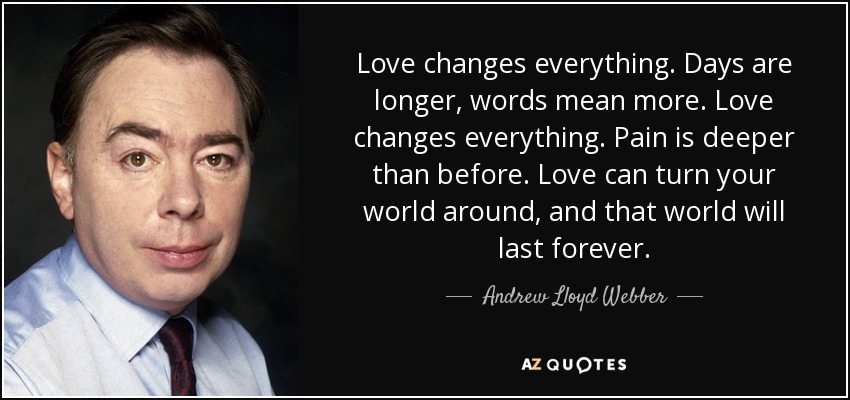 Love changes everything. Days are longer, words mean more. Love changes everything. Pain is deeper than before. Love can turn your world around, and that world will last forever. - Andrew Lloyd Webber