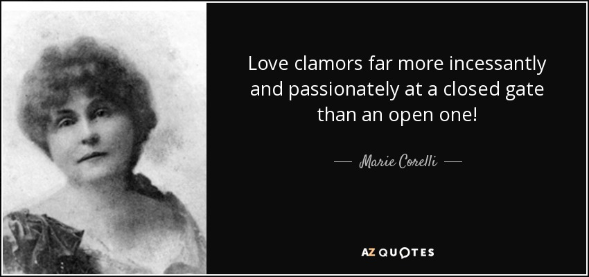 Love clamors far more incessantly and passionately at a closed gate than an open one! - Marie Corelli