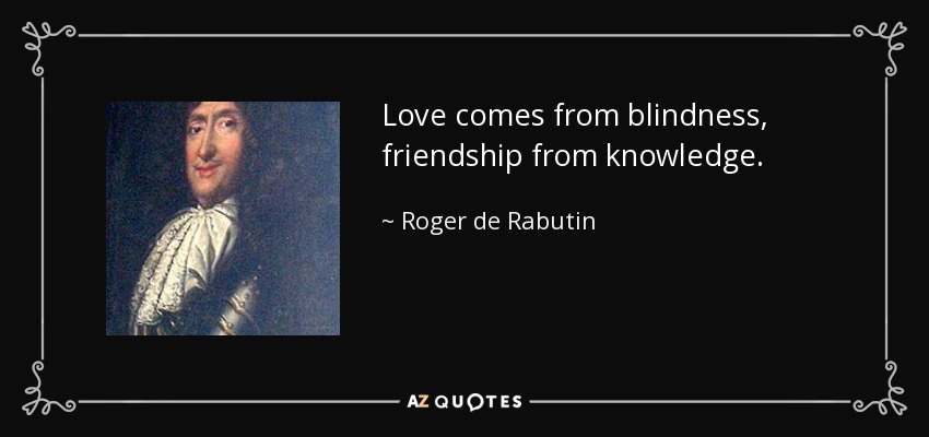 Love comes from blindness, friendship from knowledge. - Roger de Rabutin, Comte de Bussy