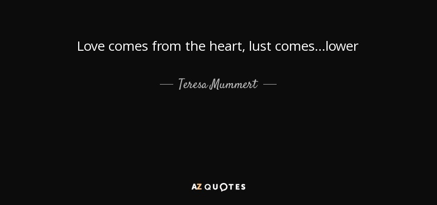 Love comes from the heart, lust comes ...lower - Teresa Mummert