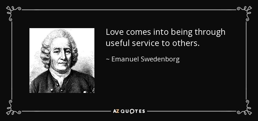 Love comes into being through useful service to others. - Emanuel Swedenborg