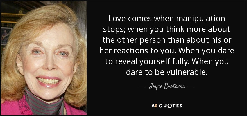 Love comes when manipulation stops; when you think more about the other person than about his or her reactions to you. When you dare to reveal yourself fully. When you dare to be vulnerable. - Joyce Brothers