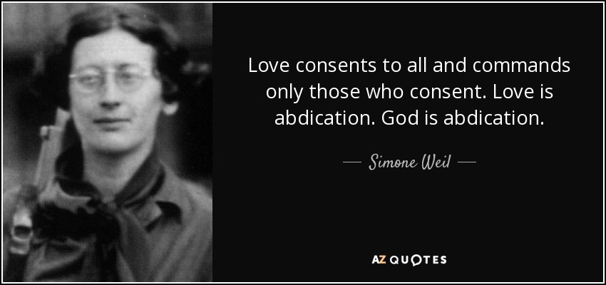 Love consents to all and commands only those who consent. Love is abdication. God is abdication. - Simone Weil