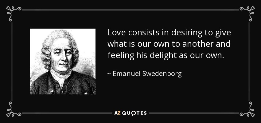 Love consists in desiring to give what is our own to another and feeling his delight as our own. - Emanuel Swedenborg