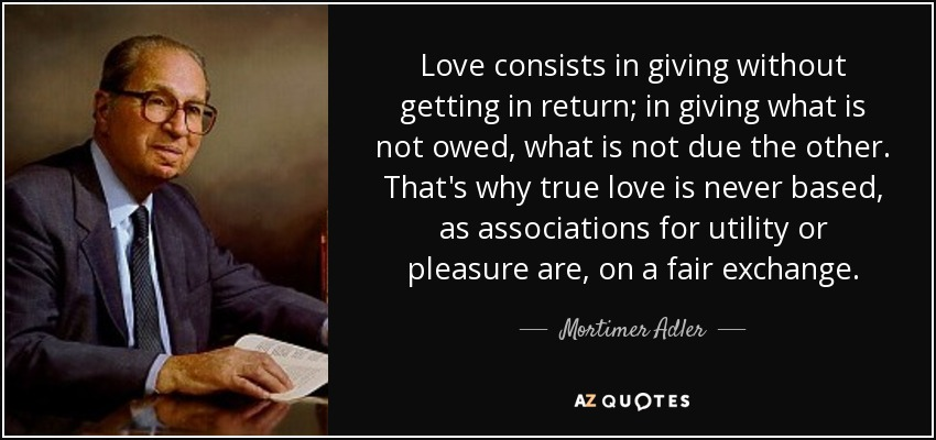 Love consists in giving without getting in return; in giving what is not owed, what is not due the other. That's why true love is never based, as associations for utility or pleasure are, on a fair exchange. - Mortimer Adler