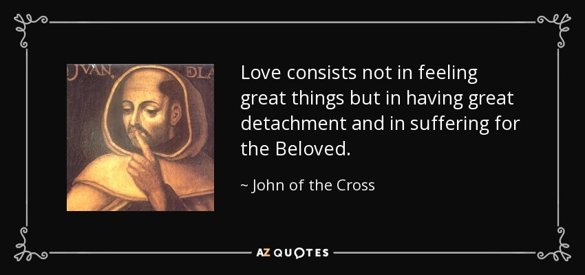 Love consists not in feeling great things but in having great detachment and in suffering for the Beloved. - John of the Cross