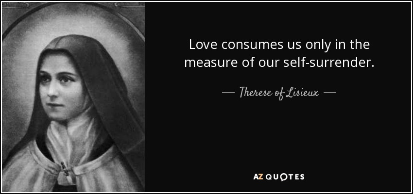 Love consumes us only in the measure of our self-surrender. - Therese of Lisieux