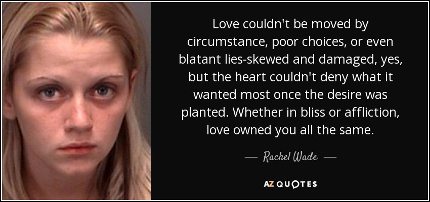 Love couldn't be moved by circumstance, poor choices, or even blatant lies-skewed and damaged, yes, but the heart couldn't deny what it wanted most once the desire was planted. Whether in bliss or affliction, love owned you all the same. - Rachel Wade
