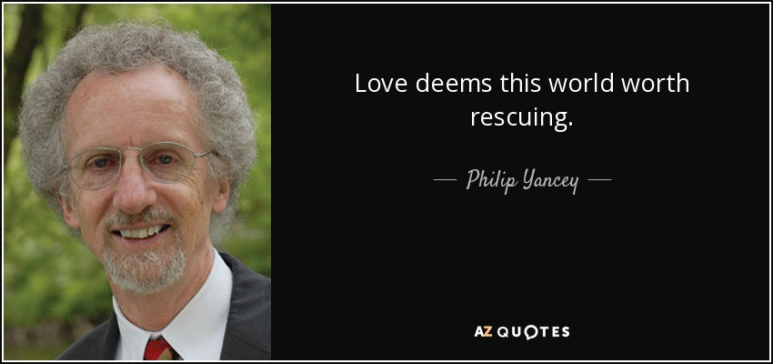 Love deems this world worth rescuing. - Philip Yancey