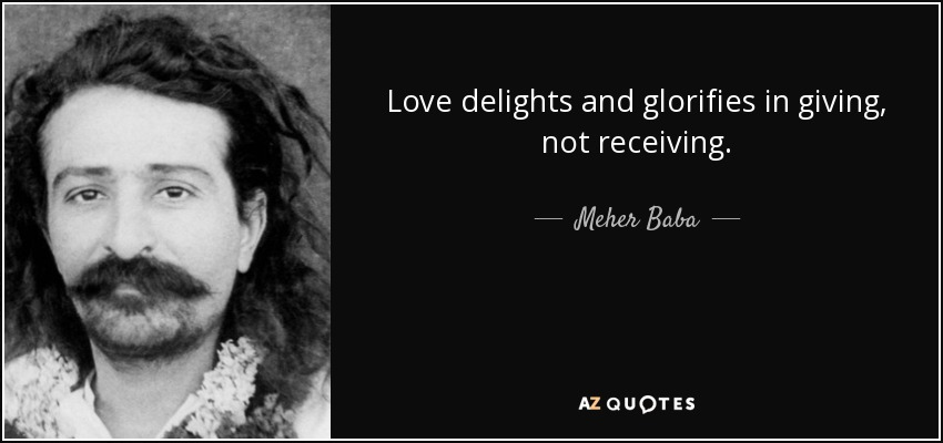 Love delights and glorifies in giving, not receiving. - Meher Baba