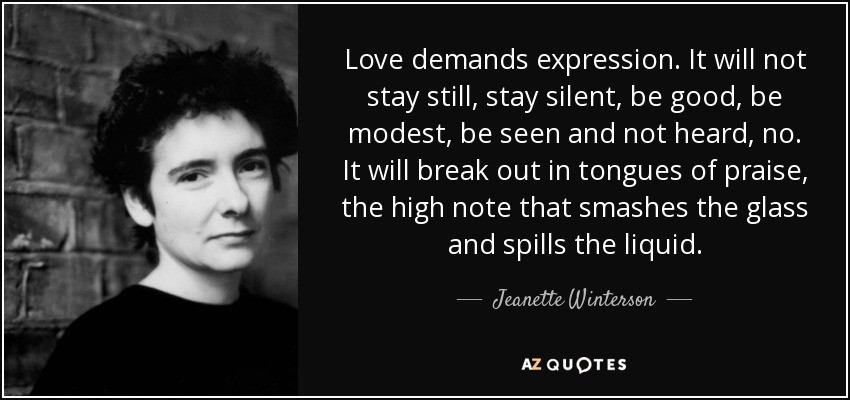 Love demands expression. It will not stay still, stay silent, be good, be modest, be seen and not heard, no. It will break out in tongues of praise, the high note that smashes the glass and spills the liquid. - Jeanette Winterson
