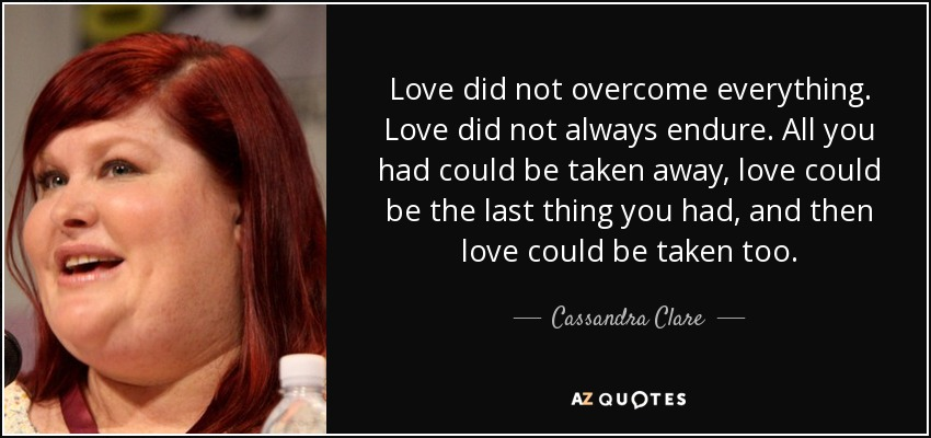 Love did not overcome everything. Love did not always endure. All you had could be taken away, love could be the last thing you had, and then love could be taken too. - Cassandra Clare