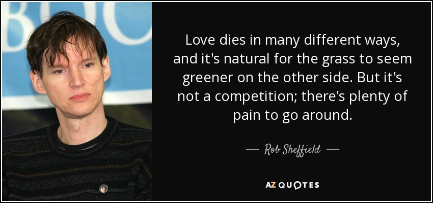 Love dies in many different ways, and it's natural for the grass to seem greener on the other side. But it's not a competition; there's plenty of pain to go around. - Rob Sheffield
