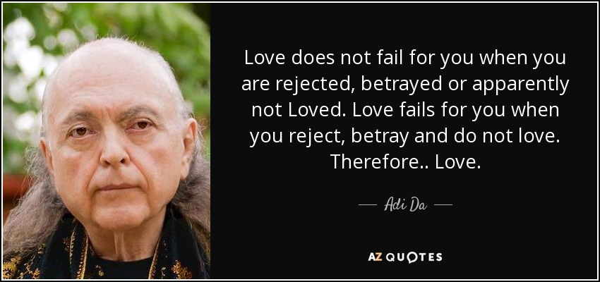 Love does not fail for you when you are rejected, betrayed or apparently not Loved. Love fails for you when you reject, betray and do not love. Therefore .. Love. - Adi Da
