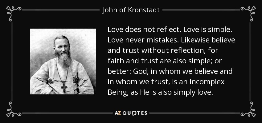 Love does not reflect. Love is simple. Love never mistakes. Likewise believe and trust without reflection, for faith and trust are also simple; or better: God, in whom we believe and in whom we trust, is an incomplex Being, as He is also simply love. - John of Kronstadt