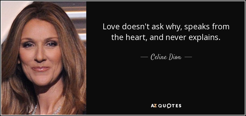 Love doesn't ask why, speaks from the heart, and never explains. - Celine Dion