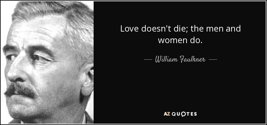 Love doesn't die; the men and women do. - William Faulkner