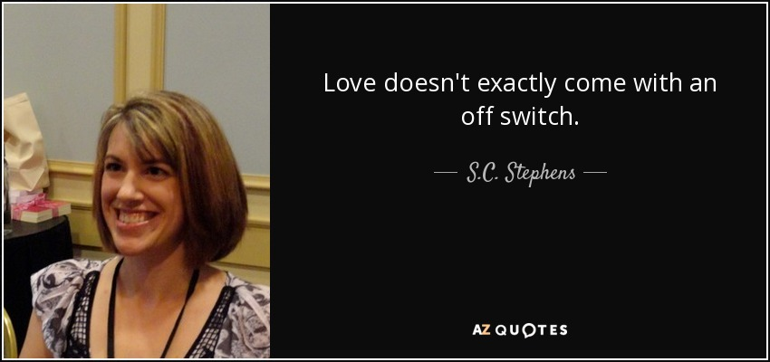 Love doesn't exactly come with an off switch. - S.C. Stephens