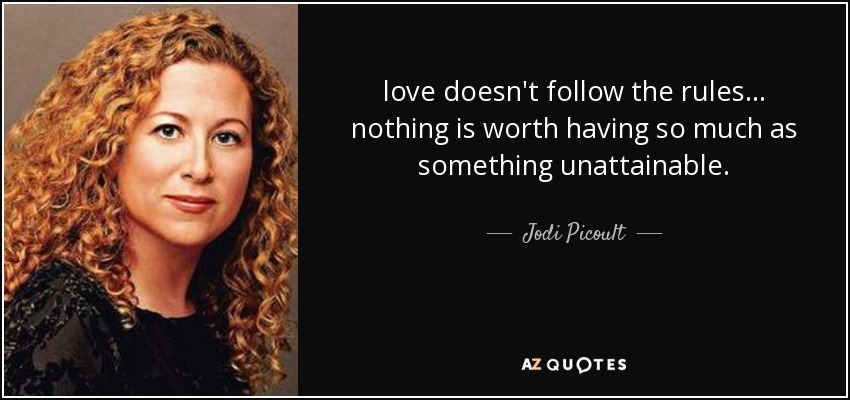 love doesn't follow the rules... nothing is worth having so much as something unattainable. - Jodi Picoult
