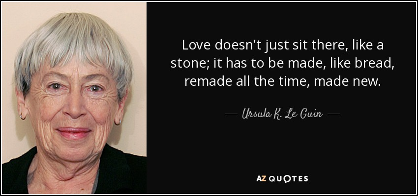 Love doesn't just sit there, like a stone; it has to be made, like bread, remade all the time, made new. - Ursula K. Le Guin