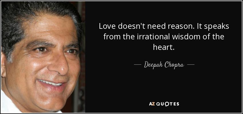 Love doesn't need reason. It speaks from the irrational wisdom of the heart. - Deepak Chopra