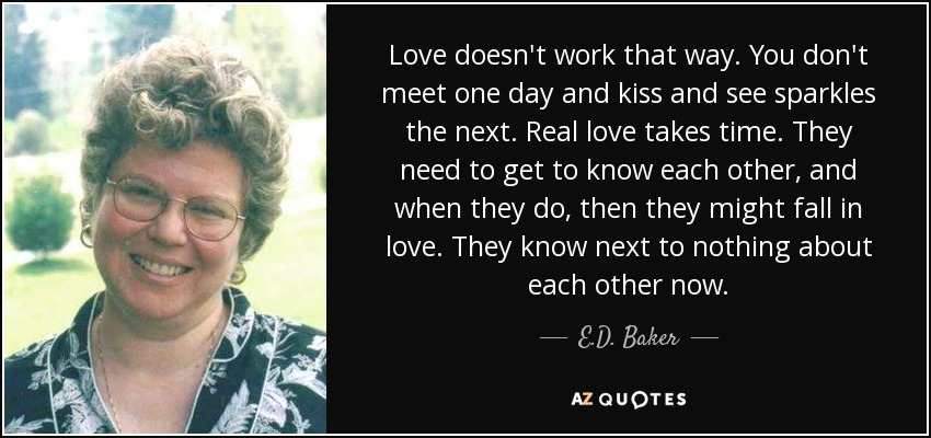 Love doesn't work that way. You don't meet one day and kiss and see sparkles the next. Real love takes time. They need to get to know each other, and when they do, then they might fall in love. They know next to nothing about each other now. - E.D. Baker