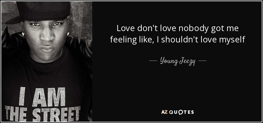 Young Jeezy Quote Love Don T Love Nobody Got Me Feeling Like I Shouldn T
