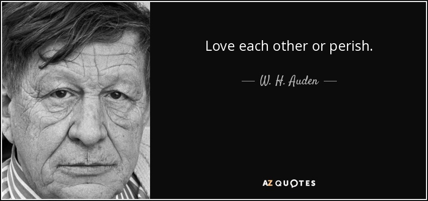 Love each other or perish. - W. H. Auden